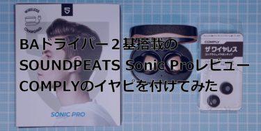 【SOUNDPEATS Sonic Pro レビュー】BAドライバー搭載の完全ワイヤレスイヤホンにCOMPLYのイヤーピースを付けると、どう変わる?