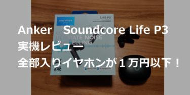 【Anker Soundcore Life P3レビュー】ノイズキャンセリング(ANC)も付いた全部入りの完全ワイヤレスイヤホンは8,990円から。